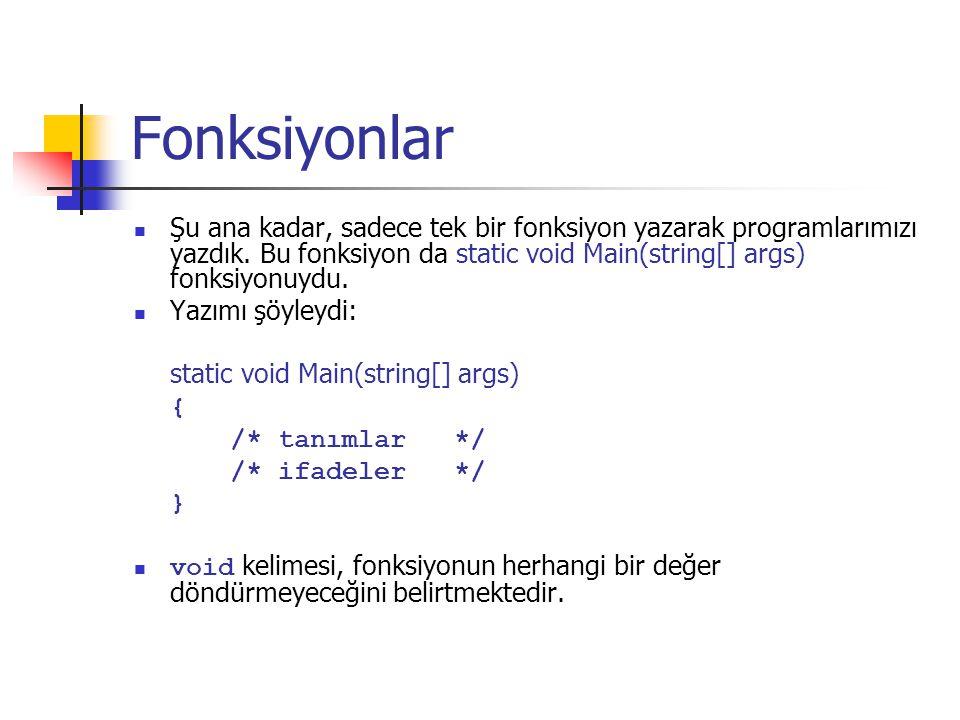 Fonksiyonlar Şu ana kadar, sadece tek bir fonksiyon yazarak programlarımızı yazdık. Bu fonksiyon da static void Main(string[] args) fonksiyonuydu.